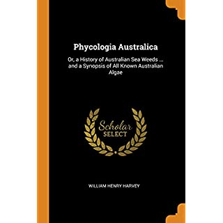 Phycologia Australica: Or, a History of Australian Sea Weeds ... and a Synopsis of All Known Australian Algae