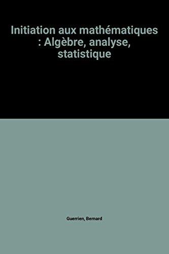 Initiation aux mathématiques : Algèbre, analyse, statistique par Bernard Guerrien