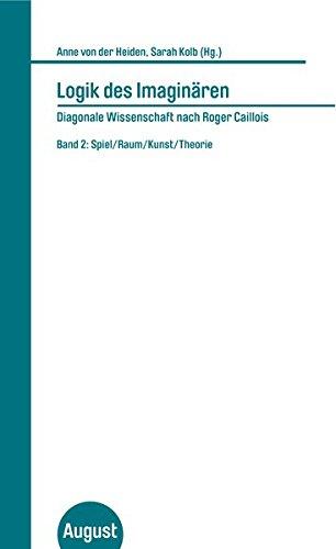 Logik des Imaginären - Diagonale Wissenschaft nach Roger Caillois: Band 2: Spiel/Raum/Kunst/Theorie