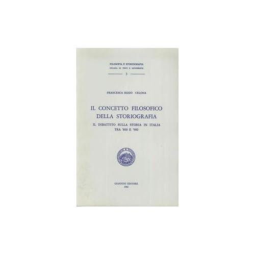 Il Concetto Filosofico Della Storiografia. Il Dibattito Sulla Storia In Italia Tra '800 E '900