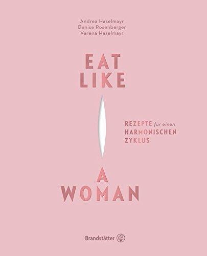 Eat like a woman - Rezepte für einen harmonischen Zyklus