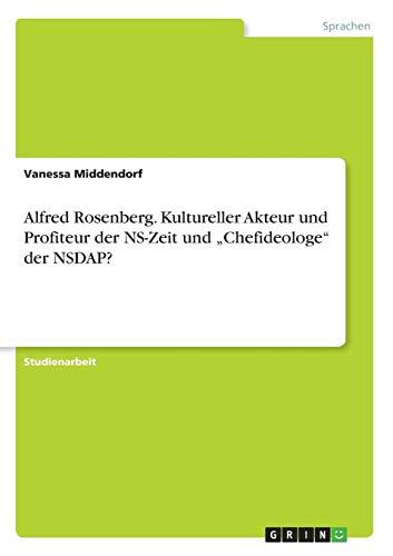 """Alfred Rosenberg. Kultureller Akteur und Profiteur der NS-Zeit und """"Chefideologe"""" der NSDAP?"""