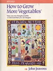 How to Grow More Vegetables: Than You Ever Thought Possible on Less Land Than You Can Imagine: A Primer on the Life-Giving Biodynamic/French Intensiv