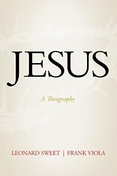 Jesus: A Theography by [Sweet, Leonard, Viola, Frank]