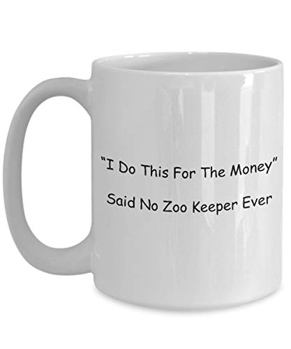 Zookeeper Coffee Mug, Best Funny Unique Zoo keeper Tea Cup Perfect Gift Idea For Men Women - I Do This For The Money Said No Zoo Keeper Ever - Keeper Mother