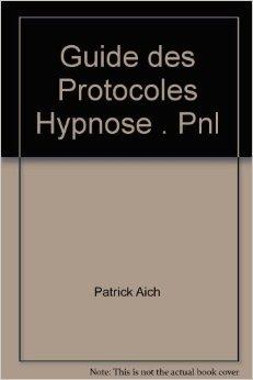 Guide des Protocoles Hypnose . Pnl de Patrick Aich ( 27 fvrier 2012 )
