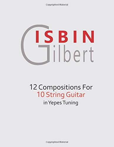 12 COMPOSITIONS FOR 10 STRING GUITAR IN YEPES TUNING por GILBERT ISBIN