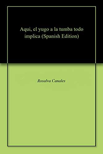 Aqui, el yugo a la tumba todo implica por Rosalva Canales