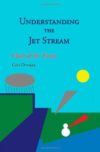 Understanding the Jet Stream: Clash of the Titans: Written by Ged Dunkel, 2010 Edition, Publisher: AuthorHouse UK [Paperback]