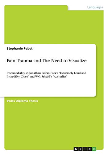 "Pain, Trauma and The Need to Visualize: Intermediality in Jonathan Safran Foer\'s ""Extremely Loud and Incredibly Close\"" and W.G. Sebald\'s \""Austerlitz\"""