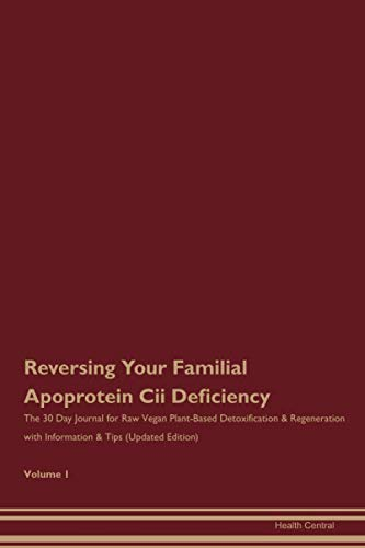 Reversing Your Familial Apoprotein Cii Deficiency: The 30 Day Journal for Raw Vegan Plant-Based Detoxification & Regeneration with Information & Tips (Updated Edition) Volume 1