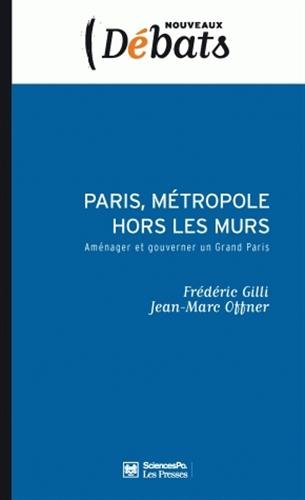Paris, métropole hors les murs : Aménager et gouverner un Grand Paris