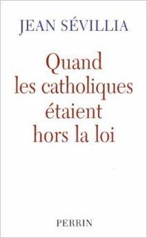 Quand les catholiques étaient hors la loi de Jean Sévillia ( 1 février 2005 )