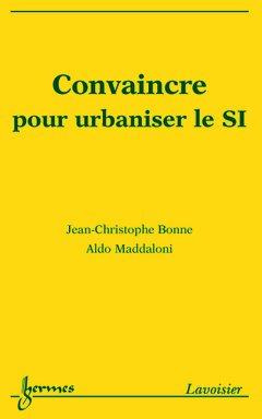 Convaincre pour urbaniser le système d'information par Jean-Christophe Bonne, Aldo Maddaloni
