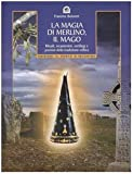 La magia di Merlino, il mago. Rituali, incantesimi, sortilegi e pozioni della tradizione celtica