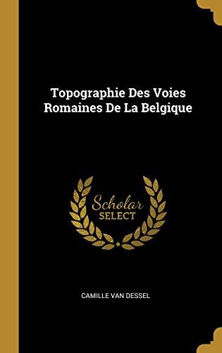 Topographie Des Voies Romaines de la Belgique par Camille Van Dessel