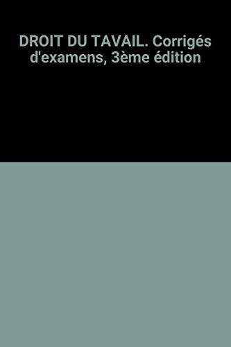 DROIT DU TAVAIL. Corrigés d'examens, 3ème édition par Jean-Claude Javillier