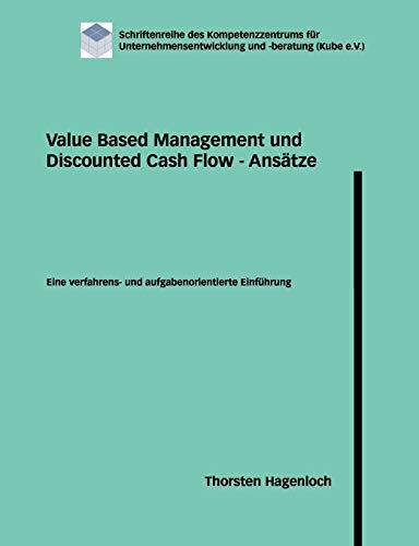 Value Based Management und Discounted Cash Flow - Ansätze: Eine verfahrens- und aufgabenorientierte Einführung (Schriftenreihe des Kompetenzzentrums für Unternehmensentwicklung und -beratung)