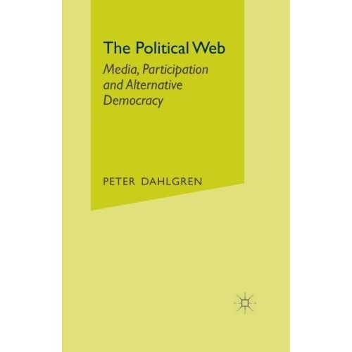 The Political Web: Media, Participation and Alternative Democracy by P. Dahlgren (2013-08-09)