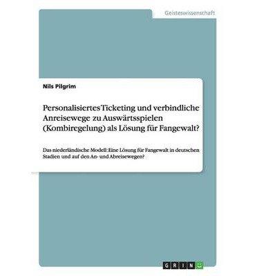 Personalisiertes Ticketing Und Verbindliche Anreisewege Zu Auswartsspielen (Kombiregelung) ALS Losung Fur Fangewalt? (Paperback)(German) - Common