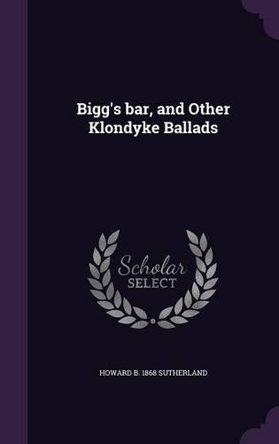 Bigg's bar, and Other Klondyke Ballads
