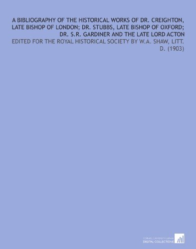 A Bibliography of the Historical Works of Dr. Creighton, Late Bishop of London; Dr. Stubbs, Late Bishop of Oxford; Dr. S.R. Gardiner and the Late Lord ... Society By W.a. Shaw, LITT. D. (1903) por William Arthur Shaw