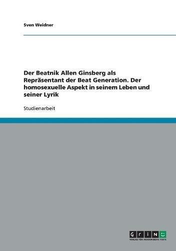 Der Beatnik Allen Ginsberg als Repräsentant der Beat Generation. Der homosexuelle Aspekt in seinem Leben und seiner Lyrik