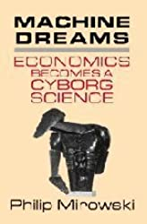 Machine Dreams: Economics Becomes a Cyborg Science by Philip Mirowski (2002-12-23)