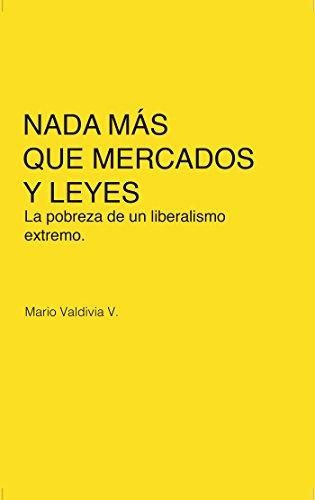 Nada más que mercados y leyes: La pobreza de un liberalismo extremo por Mario Valdivia