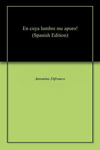 En cuya lumbre me apuro! por Antonina Difranco