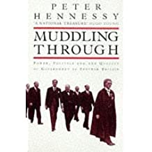 Muddling Through: Power, Politics and the Quality of Government in Post-war Britain: Written by Peter Hennessy, 1997 Edition, (New edition) Publisher: Phoenix [Paperback]