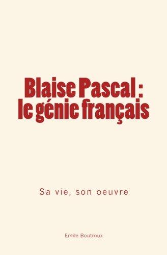 Blaise Pascal - le génie français: sa vie, son oeuvre