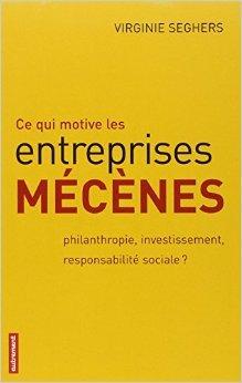 Ce qui motive les entreprises mcnes : Philanthropie, investissement, responsabilit sociale ? de Virginie Seghers ( 5 avril 2007 )