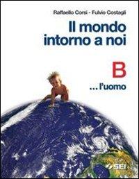Il mondo intorno a noi. Volume B: L'uomo. Per la Scuola media