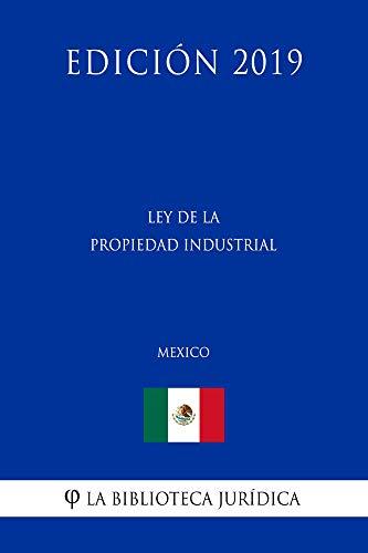 Ley de la Propiedad Industrial (México) (Edición 2019) por La Biblioteca Jurídica