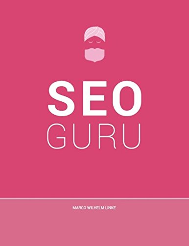 Seo Guru: Suchmaschinenoptimierung für Anfänger, Fortgeschrittene und Profis (Seo Suchmaschinen-optimierung)