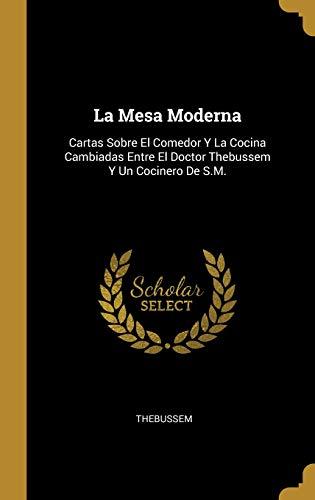 La Mesa Moderna: Cartas Sobre El Comedor Y La Cocina Cambiadas Entre El Doctor Thebussem Y Un Cocinero De S.M.