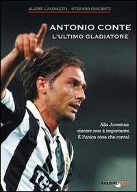 Antonio Conte, l'ultimo gladiatore. Alla Juventus vincere non è importante è l'unica cosa che conta!