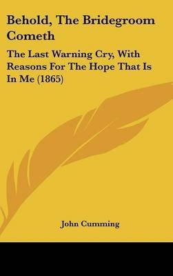 [Behold, The Bridegroom Cometh: The Last Warning Cry, With Reasons For The Hope That Is In Me (1865)] (By: John Cumming) [published: February, 2009]