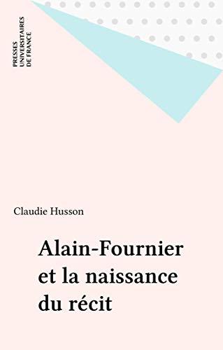 Alain-Fournier et la naissance du récit (Ecrivains)