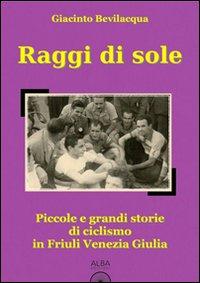Raggi di sole. Piccole e grandi storie di ciclismo in Friuli Venezia Giulia