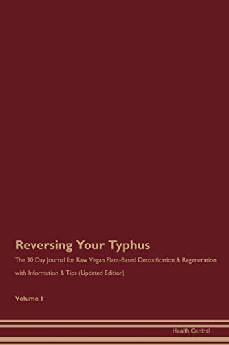 Reversing Your Typhus: The 30 Day Journal for Raw Vegan Plant-Based Detoxification & Regeneration with Information & Tips (Updated Edition) Volume 1