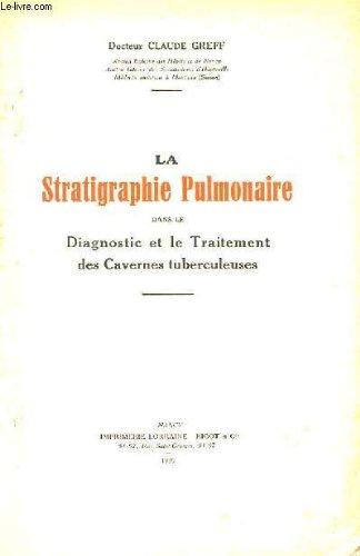 LA STRATIGRAPHIE PULMONAIRE DANS LE DIAGNOSTIC ET LE TRAITEMENT DES CAVERNES TUBERCULEUSES par DOCTEUR CLAUDE GREFF