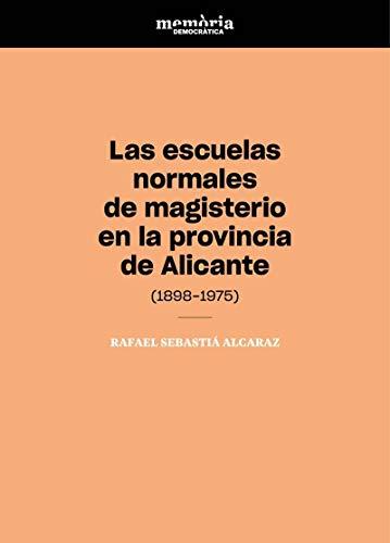 Las escuelas normales de magisterio en la provincia de Alicante (1898-1975): Contribución a la memoria democrática del magisterio (Càtedra ... Democràtica de la Comunitat Valenciana) por Rafael Sebastiá Alcaraz
