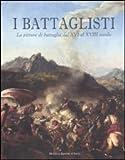 I battaglisti. La pittura di battaglia dal XVI al XVIII secolo. Catalogo della mostra (Tivoli, 16 giugno-30 ottobre 2011). Ediz. illustrata