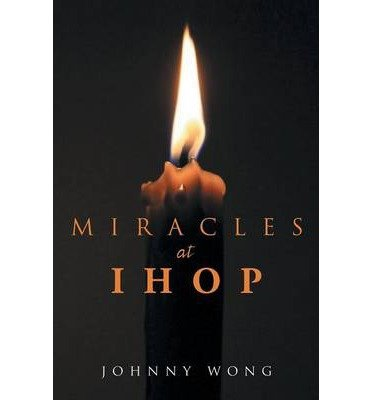 -miracles-at-ihop-miracles-at-ihop-by-wong-johnny-author-may-2014-paperback-