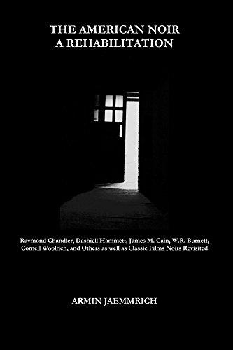 The American Noir - A Rehabilitation: Raymond Chandler, Dashiell Hammett, James M. Cain, W.r. Burnett, Cornell Woolrich, And Others As Well As Classic Films Noirs Revisited por Armin Jaemmrich