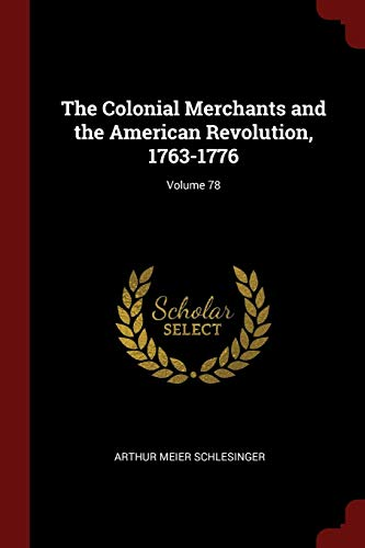 The Colonial Merchants and the American Revolution, 1763-1776; Volume 78 - Schlesinger Classic Collection