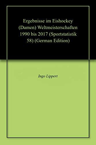 Ergebnisse im Eishockey (Damen) Weltmeisterschaften 1990 bis 2017 (Sportstatistik 58) (German Edition) por Ingo Lippert