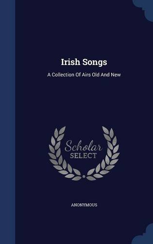Irish Songs: A Collection Of Airs Old And New